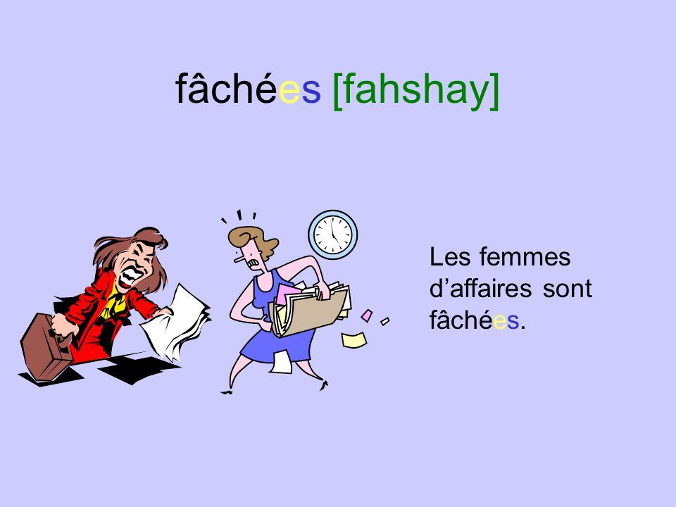 fâchées [fahshay] Les femmes d'affaires sont fâchées.